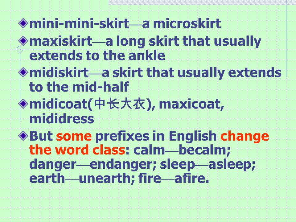 mini-mini-skirt — a microskirt maxiskirt — a long skirt that usually extends to the ankle midiskirt — a skirt that usually extends to the mid-half midicoat( 中长大衣 ), maxicoat, mididress But some prefixes in English change the word class: calm — becalm; danger — endanger; sleep — asleep; earth — unearth; fire — afire.