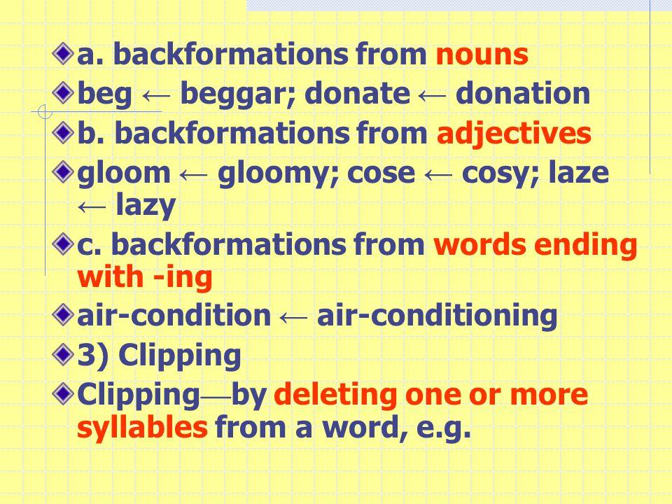 a. backformations from nouns beg ← beggar; donate ← donation b.