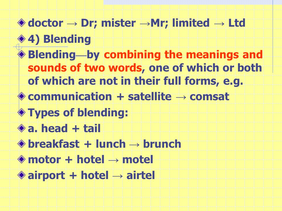 doctor → Dr; mister → Mr; limited → Ltd 4) Blending Blending — by combining the meanings and sounds of two words, one of which or both of which are not in their full forms, e.g.