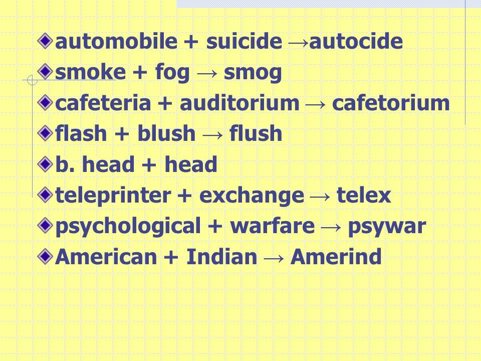 automobile + suicide → autocide smoke + fog → smog cafeteria + auditorium → cafetorium flash + blush → flush b.