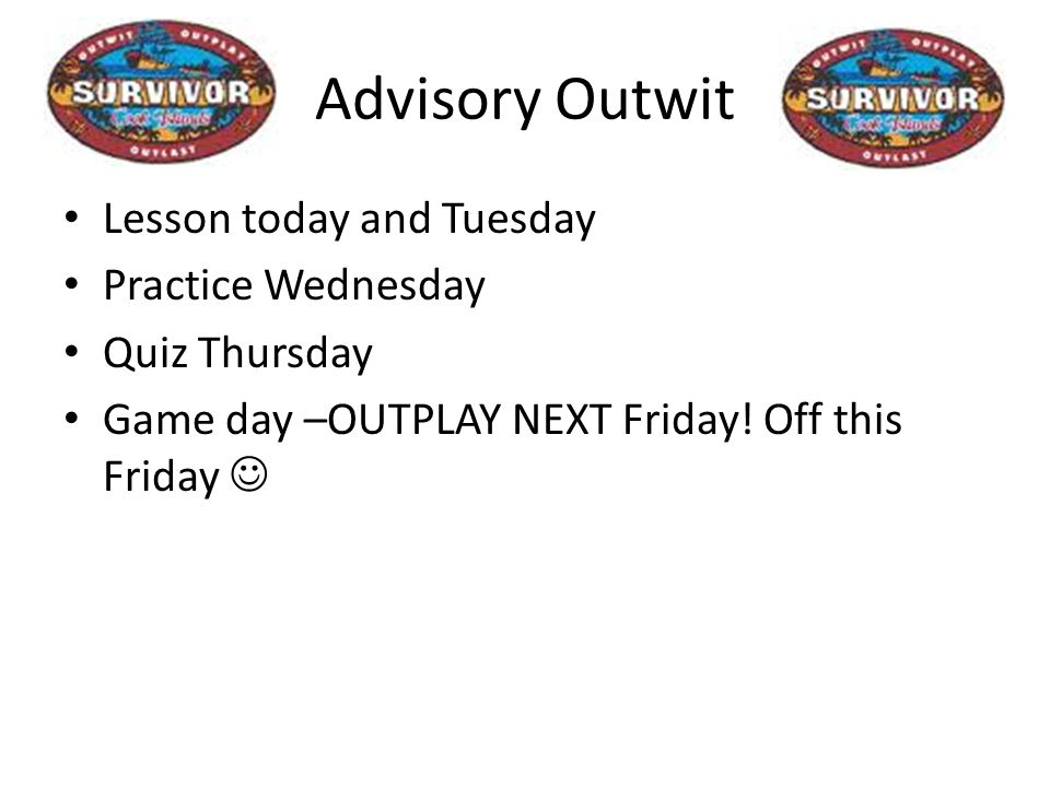 Advisory Outwit Lesson today and Tuesday Practice Wednesday Quiz Thursday Game day –OUTPLAY NEXT Friday.