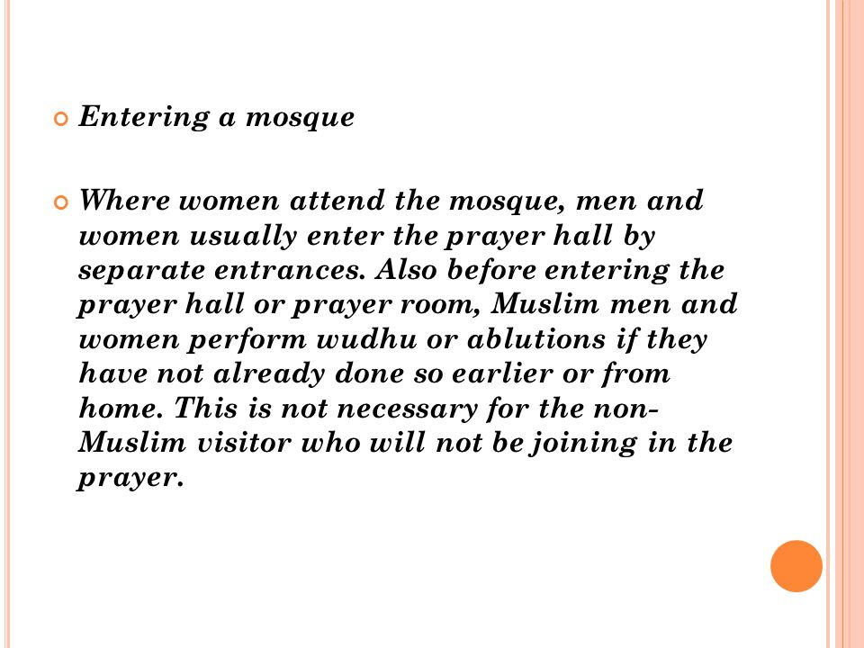 Entering a mosque Where women attend the mosque, men and women usually enter the prayer hall by separate entrances. Also before entering the prayer ha