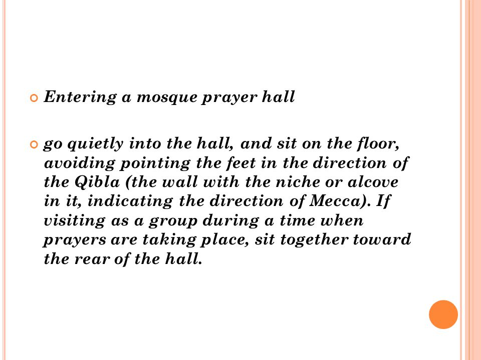 Entering a mosque prayer hall go quietly into the hall, and sit on the floor, avoiding pointing the feet in the direction of the Qibla (the wall with the niche or alcove in it, indicating the direction of Mecca).
