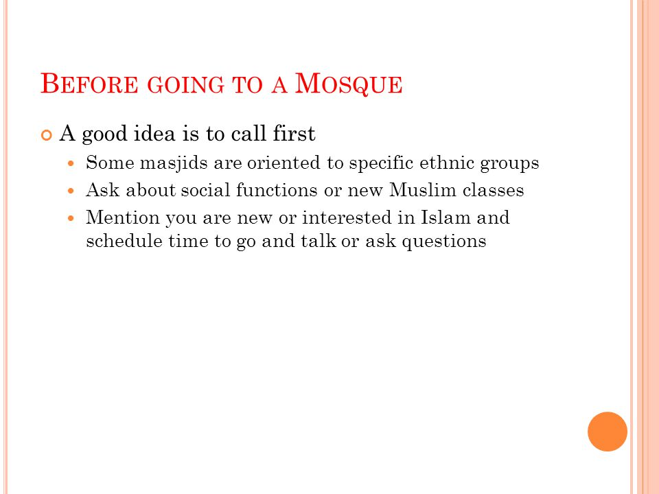 B EFORE GOING TO A M OSQUE A good idea is to call first Some masjids are oriented to specific ethnic groups Ask about social functions or new Muslim c