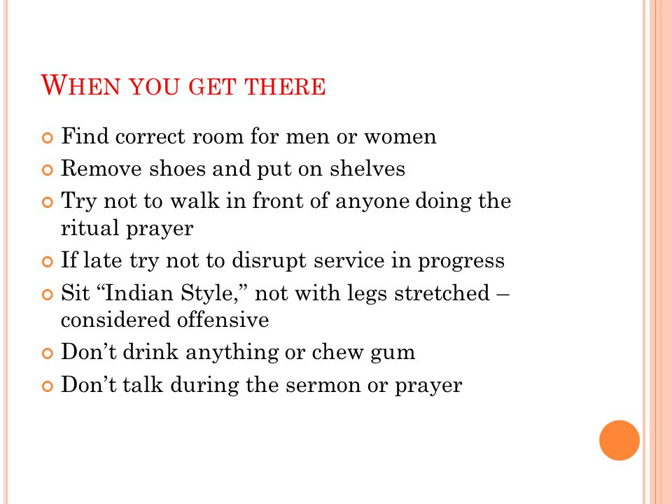 W HEN YOU GET THERE Find correct room for men or women Remove shoes and put on shelves Try not to walk in front of anyone doing the ritual prayer If late try not to disrupt service in progress Sit Indian Style, not with legs stretched – considered offensive Don't drink anything or chew gum Don't talk during the sermon or prayer