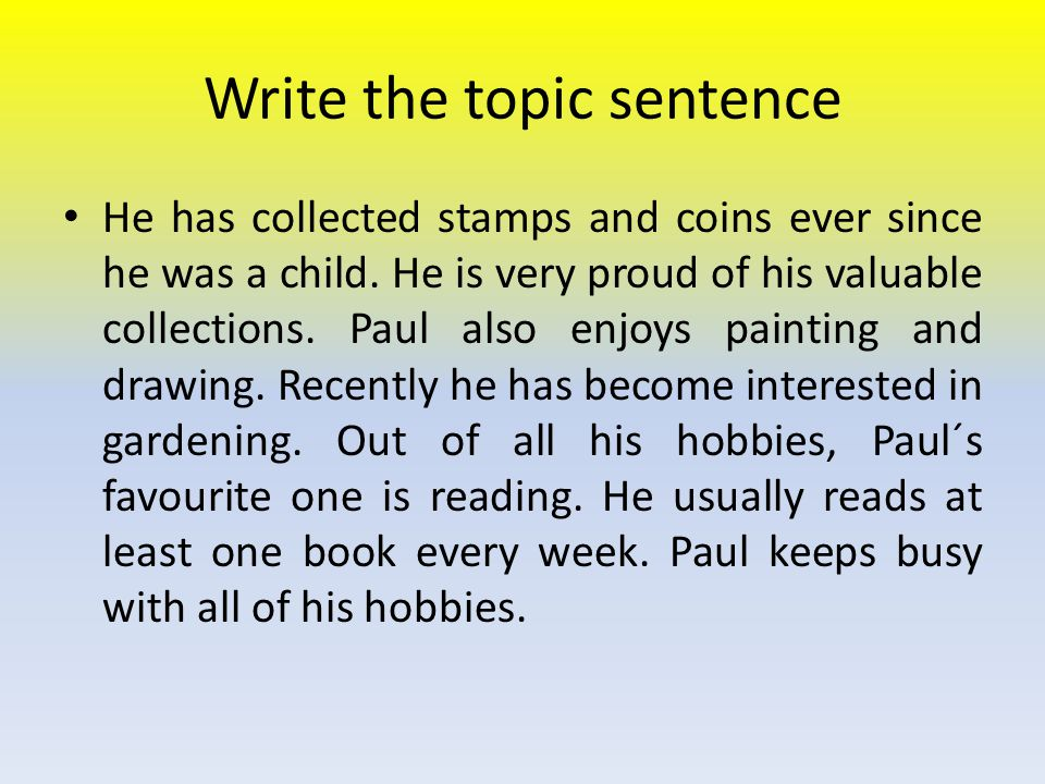 Write the topic sentence He has collected stamps and coins ever since he was a child. He is very proud of his valuable collections. Paul also enjoys p