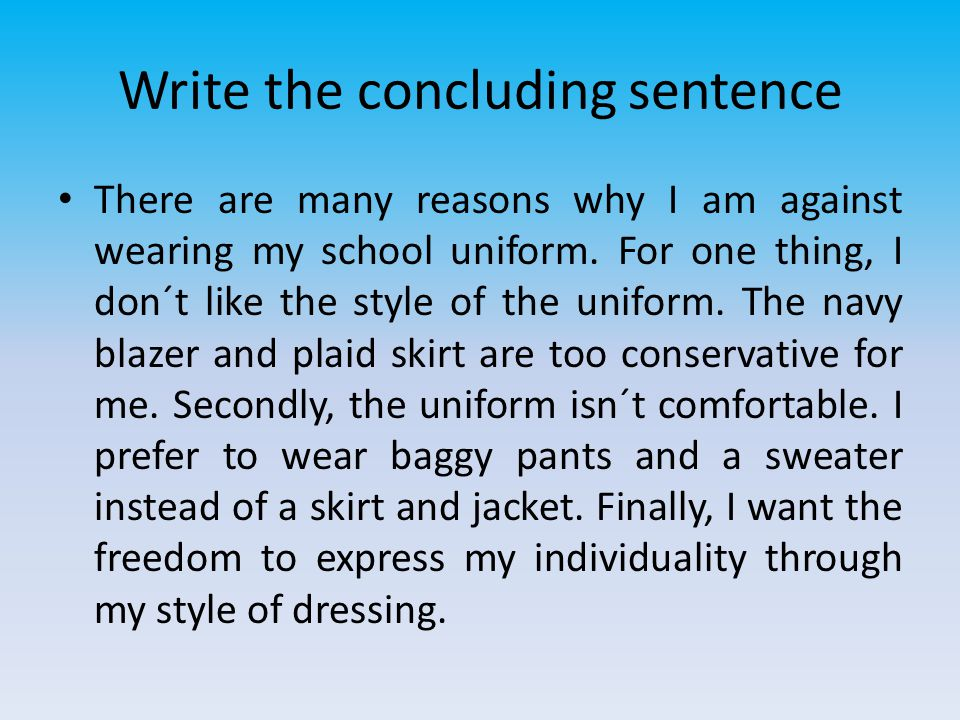 Write the concluding sentence There are many reasons why I am against wearing my school uniform. For one thing, I don´t like the style of the uniform.
