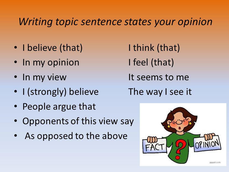 Writing topic sentence states your opinion I believe (that) I think (that) In my opinionI feel (that) In my viewIt seems to me I (strongly) believeThe