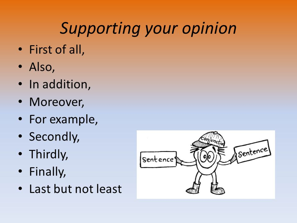 Supporting your opinion First of all, Also, In addition, Moreover, For example, Secondly, Thirdly, Finally, Last but not least