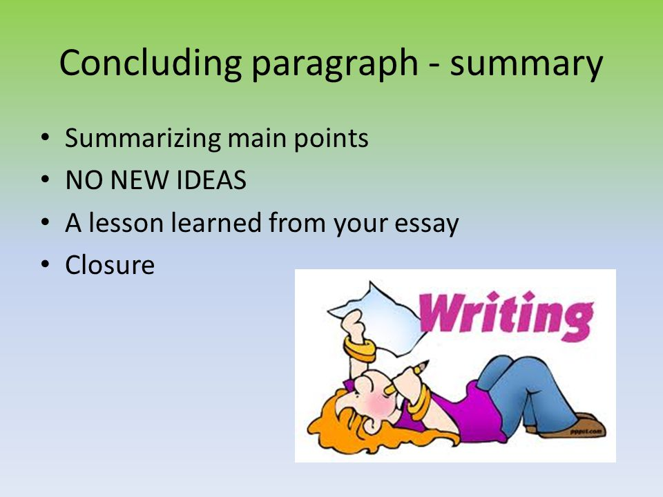 Concluding paragraph - summary Summarizing main points NO NEW IDEAS A lesson learned from your essay Closure