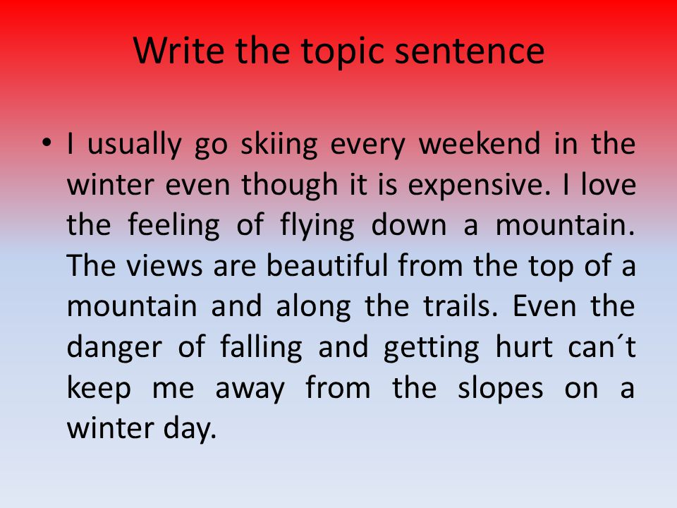 Write the topic sentence I usually go skiing every weekend in the winter even though it is expensive. I love the feeling of flying down a mountain. Th
