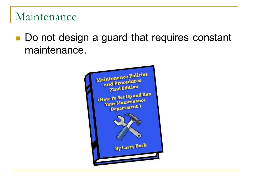 Do not design a guard that requires constant maintenance. Maintenance