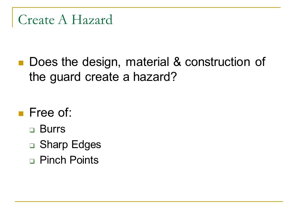 Create A Hazard Does the design, material & construction of the guard create a hazard? Free of:  Burrs  Sharp Edges  Pinch Points