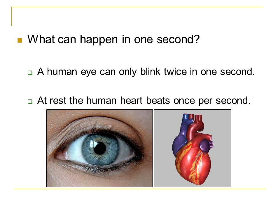 What can happen in one second?  A human eye can only blink twice in one second.  At rest the human heart beats once per second.