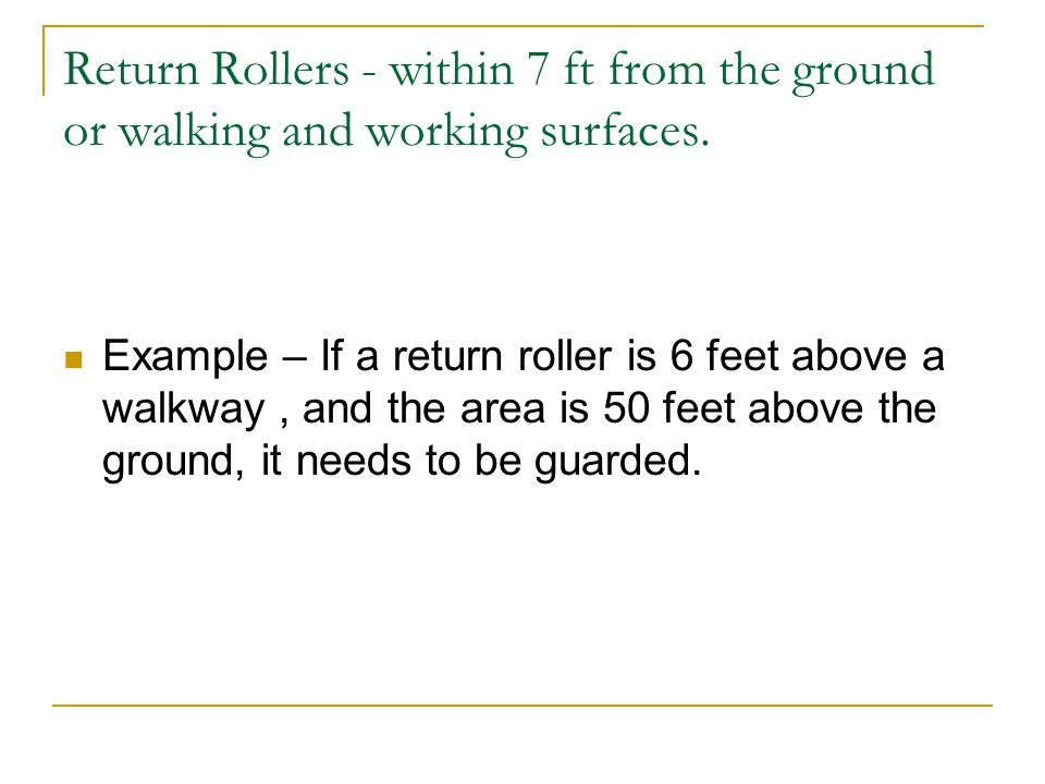 Return Rollers - within 7 ft from the ground or walking and working surfaces. Example – If a return roller is 6 feet above a walkway, and the area is