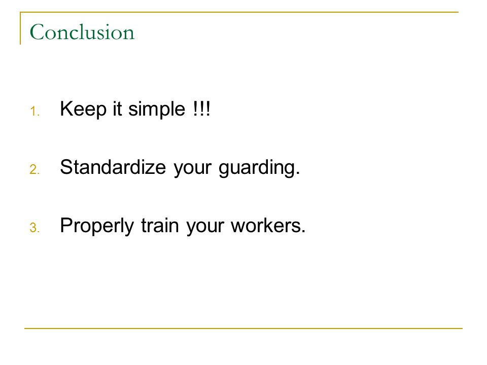 1. Keep it simple !!! 2. Standardize your guarding. 3. Properly train your workers. Conclusion