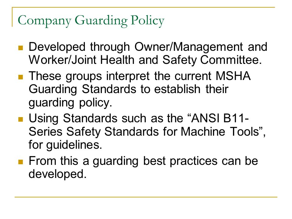 Company Guarding Policy Developed through Owner/Management and Worker/Joint Health and Safety Committee. These groups interpret the current MSHA Guard