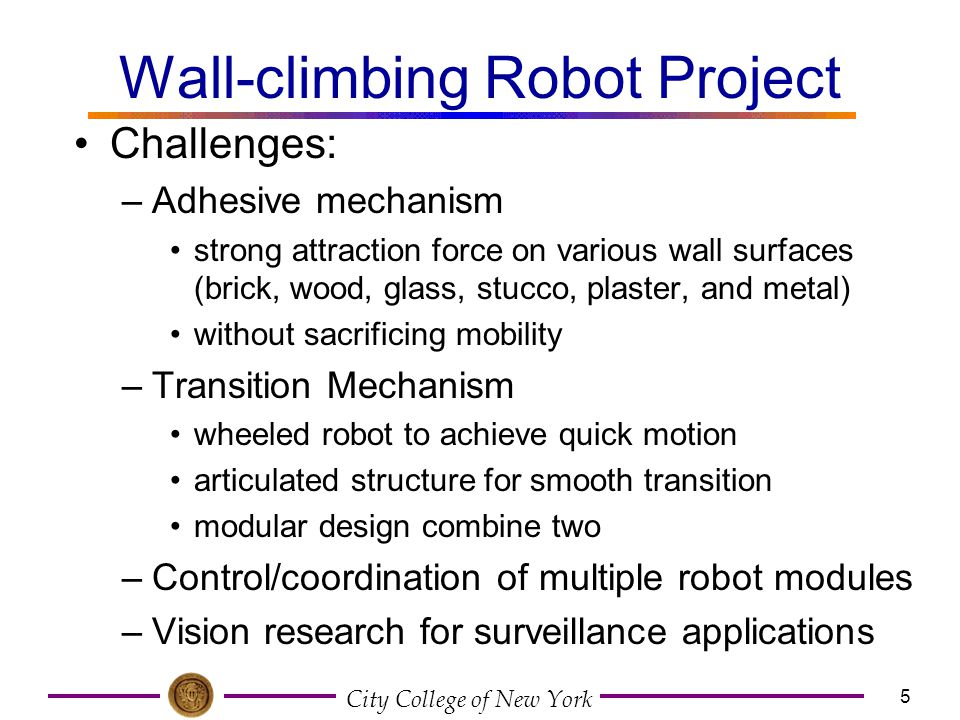 City College of New York 5 Wall-climbing Robot Project Challenges: –Adhesive mechanism strong attraction force on various wall surfaces (brick, wood,