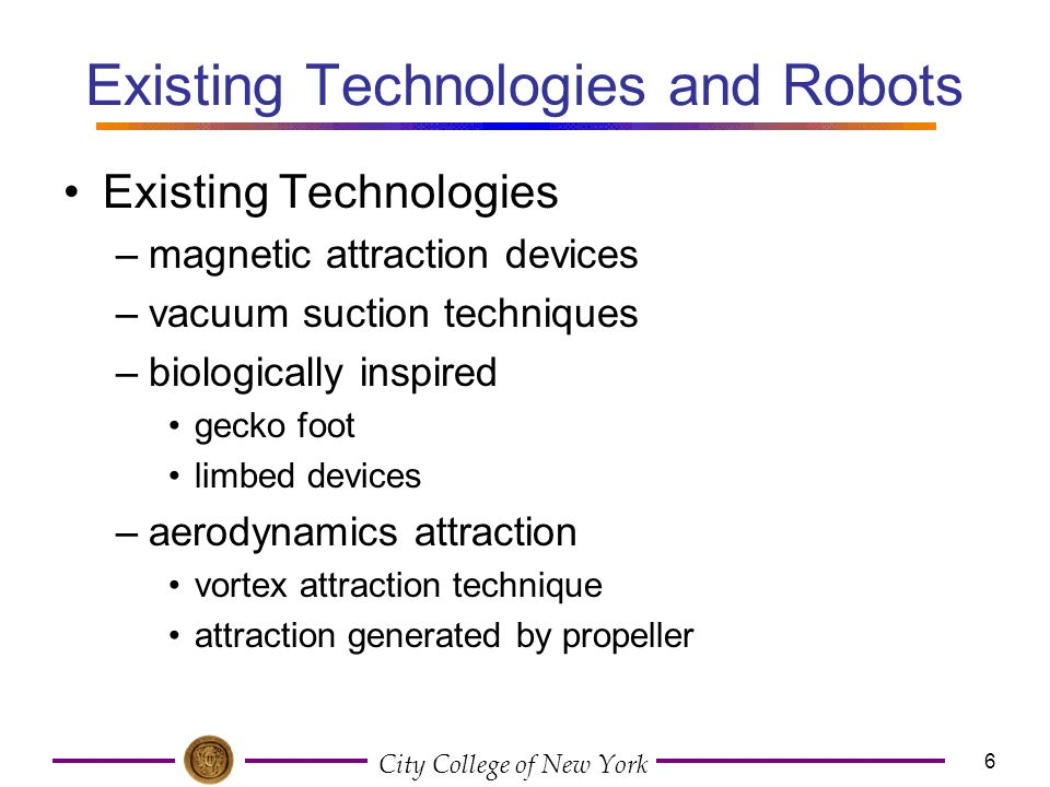 City College of New York 6 Existing Technologies and Robots Existing Technologies –magnetic attraction devices –vacuum suction techniques –biologicall