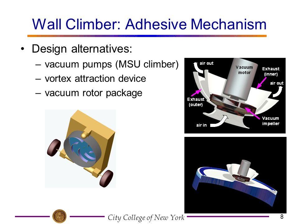 City College of New York 8 Wall Climber: Adhesive Mechanism Design alternatives: –vacuum pumps (MSU climber) –vortex attraction device –vacuum rotor p