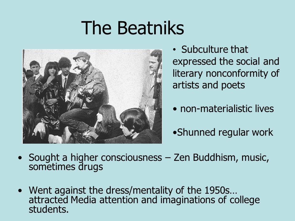 The Beatniks Sought a higher consciousness – Zen Buddhism, music, sometimes drugs Went against the dress/mentality of the 1950s… attracted Media atten