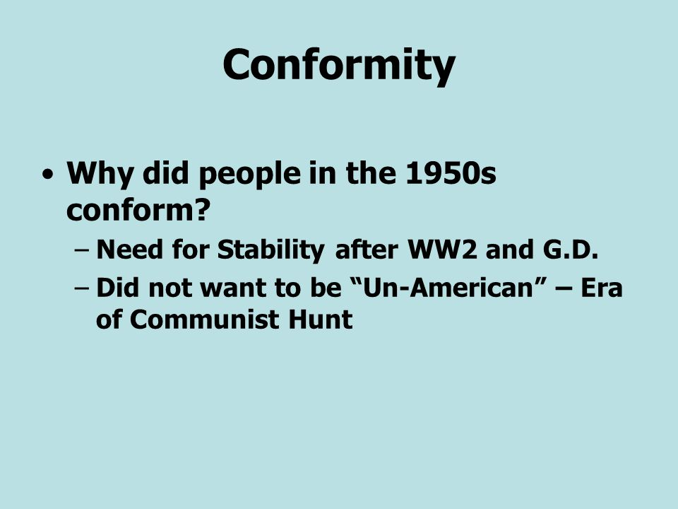 """Conformity Why did people in the 1950s conform? –Need for Stability after WW2 and G.D. –Did not want to be """"Un-American"""" – Era of Communist Hunt"""
