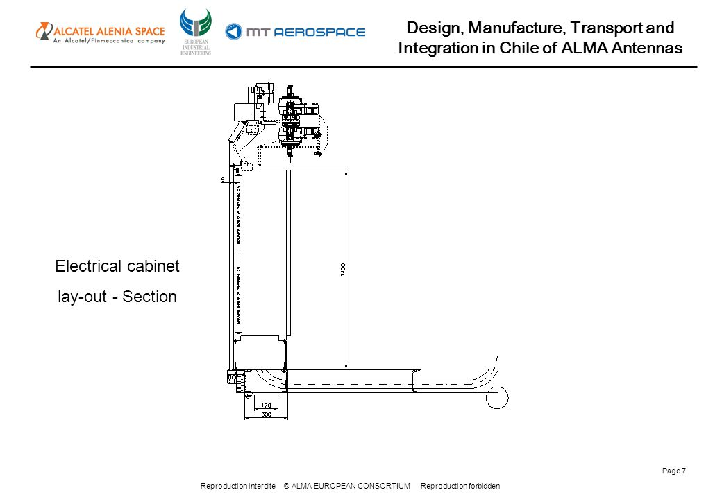Reproduction interdite © ALMA EUROPEAN CONSORTIUM Reproduction forbidden Design, Manufacture, Transport and Integration in Chile of ALMA Antennas Page 8 AZIMUTH BEARING INTERFACE AND SUPPORT SKIRT ARRANGEMENT -Improved internal side of the bearing interface in order to permit easy clean up of the old grease during lubrication; -Optimization of the skirt and support skirt arrangements;
