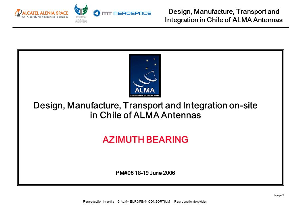 Reproduction interdite © ALMA EUROPEAN CONSORTIUM Reproduction forbidden Design, Manufacture, Transport and Integration in Chile of ALMA Antennas Page 10 Optimization of azimuth bearing: New drawing with encoder On going: seals definition On going: fixing screws number
