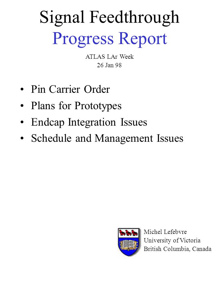 Signal Feedthrough Progress Report Pin Carrier Order Plans for Prototypes Endcap Integration Issues Schedule and Management Issues Michel Lefebvre University of Victoria British Columbia, Canada ATLAS LAr Week 26 Jan 98