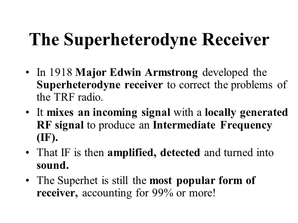The Superheterodyne Receiver In 1918 Major Edwin Armstrong developed the Superheterodyne receiver to correct the problems of the TRF radio.