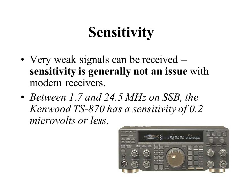 Sensitivity Very weak signals can be received – sensitivity is generally not an issue with modern receivers.