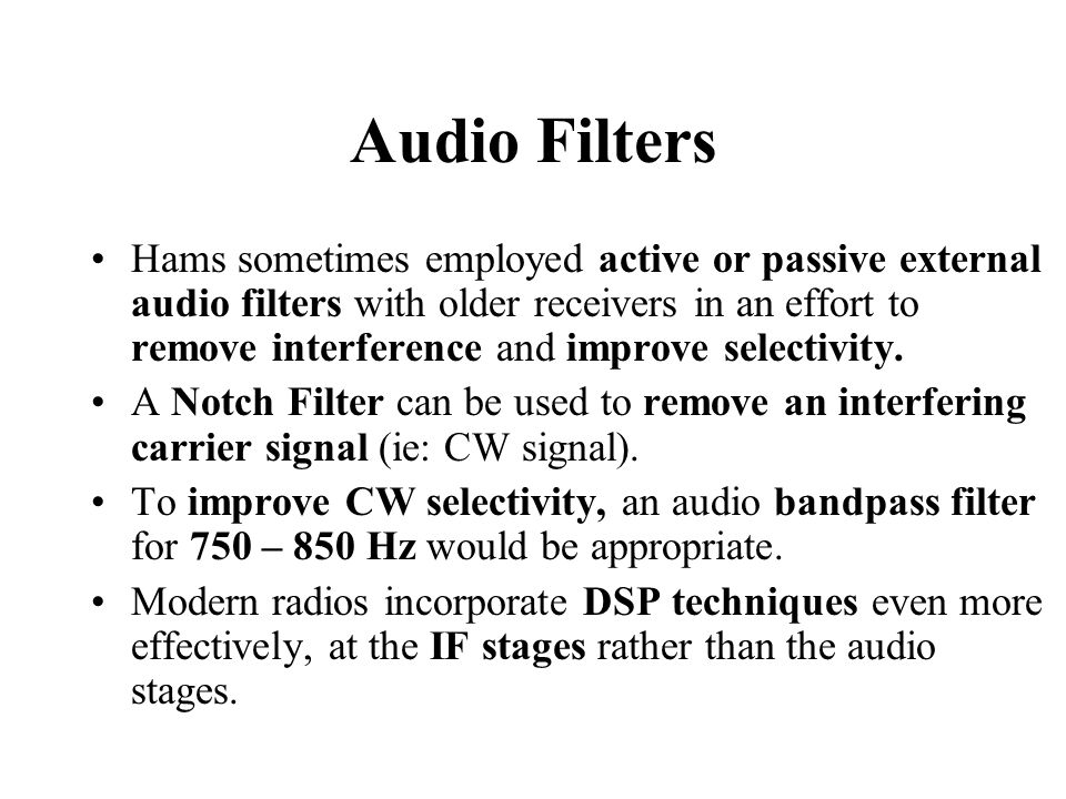 Audio Filters Hams sometimes employed active or passive external audio filters with older receivers in an effort to remove interference and improve selectivity.