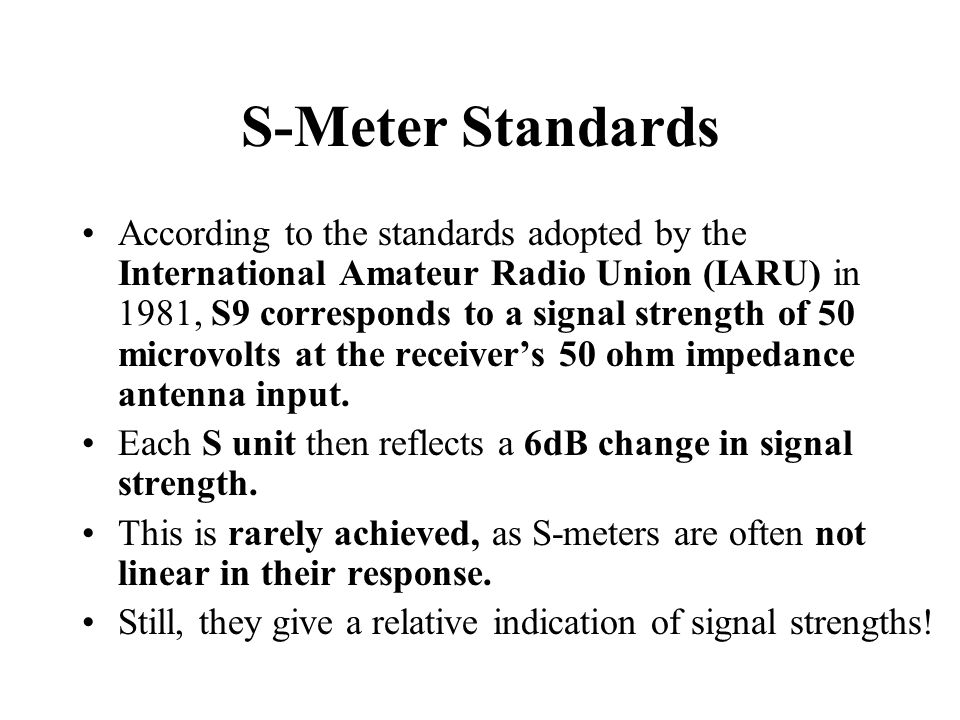 S-Meter Standards According to the standards adopted by the International Amateur Radio Union (IARU) in 1981, S9 corresponds to a signal strength of 50 microvolts at the receiver's 50 ohm impedance antenna input.