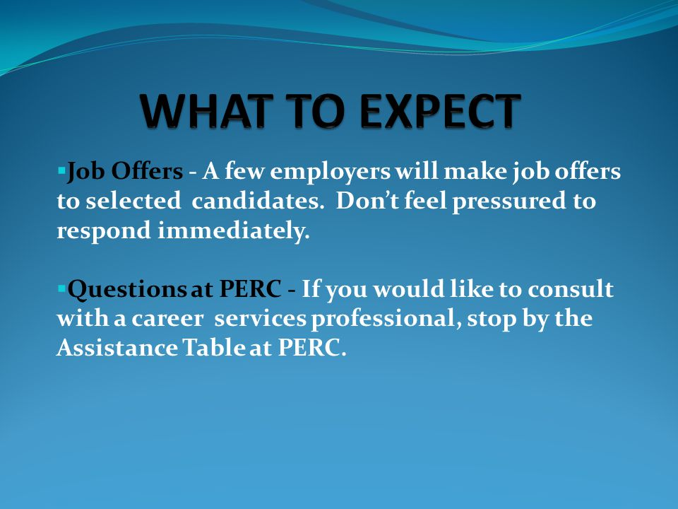  Job Offers - A few employers will make job offers to selected candidates. Don't feel pressured to respond immediately.  Questions at PERC - If you