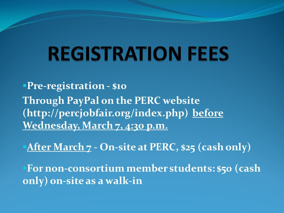  Go to www.percjobfair.org/index.phpwww.percjobfair.org/index.php  From the PERC home page, under PERC Registration (bottom left-hand corner), click on Students & Alumni  Read all instructions  Complete the form  Click Submit – this redirects you to PayPal  Registration is not complete until paid  Print your receipt and bring it to PERC as proof of payment