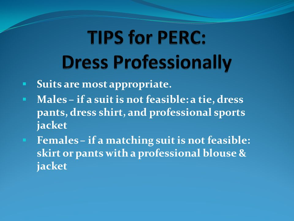  Suits are most appropriate.  Males – if a suit is not feasible: a tie, dress pants, dress shirt, and professional sports jacket  Females – if a ma
