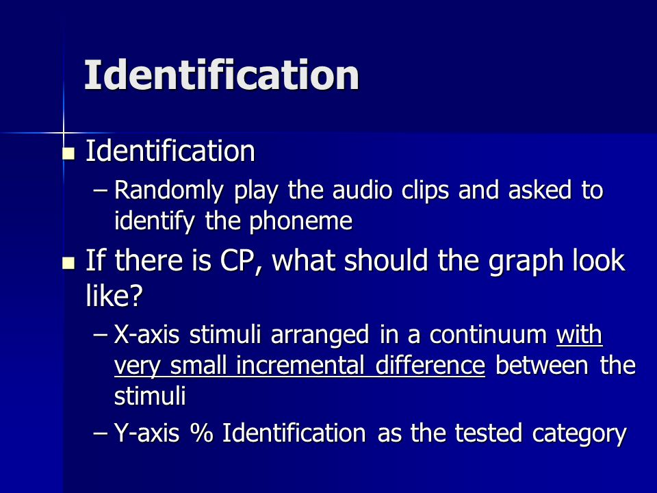 Methods for Testing Categorical Perception Identification Identification –Randomly play the audio clips and asked to identify the phoneme Discrimination Discrimination –Randomly play pairs and asked to make Same-different Judgment Same pairs Same pairs Different pairs Different pairs