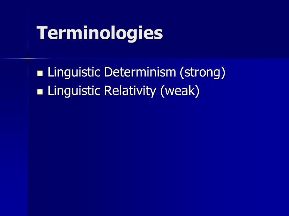 Terminologies Linguistic Determinism (strong) Linguistic Determinism (strong) Linguistic Relativity (weak) Linguistic Relativity (weak)