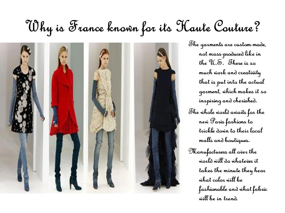 Why is France known for its Haute Couture? The garments are custom-made, not mass-produced like in the U.S. There is so much work and creativity that