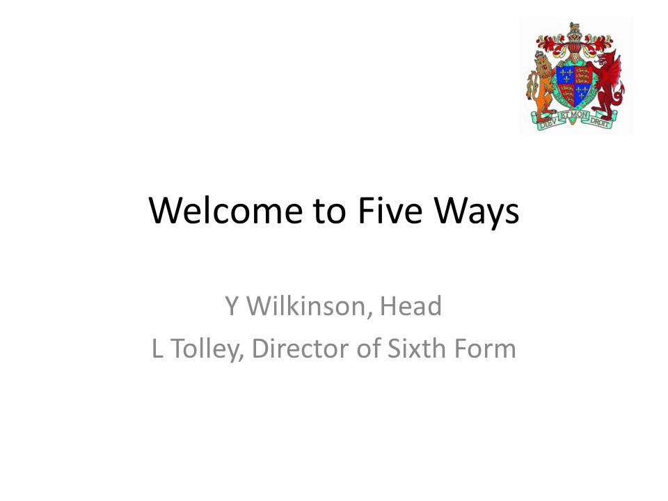 Welcome to Five Ways Y Wilkinson, Head L Tolley, Director of Sixth Form