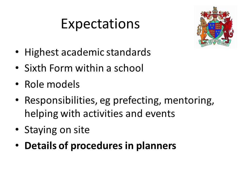 Expectations Highest academic standards Sixth Form within a school Role models Responsibilities, eg prefecting, mentoring, helping with activities and events Staying on site Details of procedures in planners