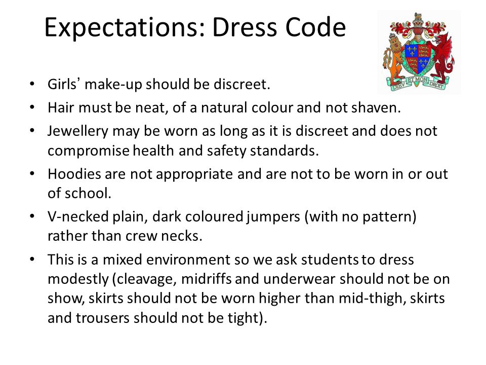 Expectations: Dress Code Girls' make-up should be discreet. Hair must be neat, of a natural colour and not shaven. Jewellery may be worn as long as it