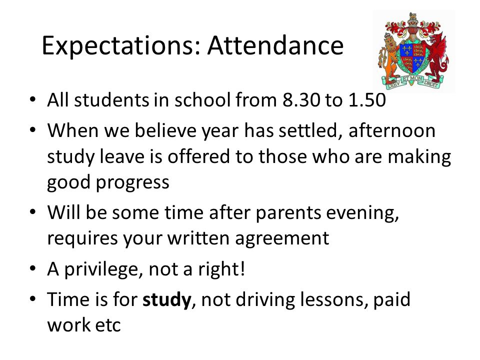 Expectations: Attendance All students in school from 8.30 to 1.50 When we believe year has settled, afternoon study leave is offered to those who are making good progress Will be some time after parents evening, requires your written agreement A privilege, not a right.