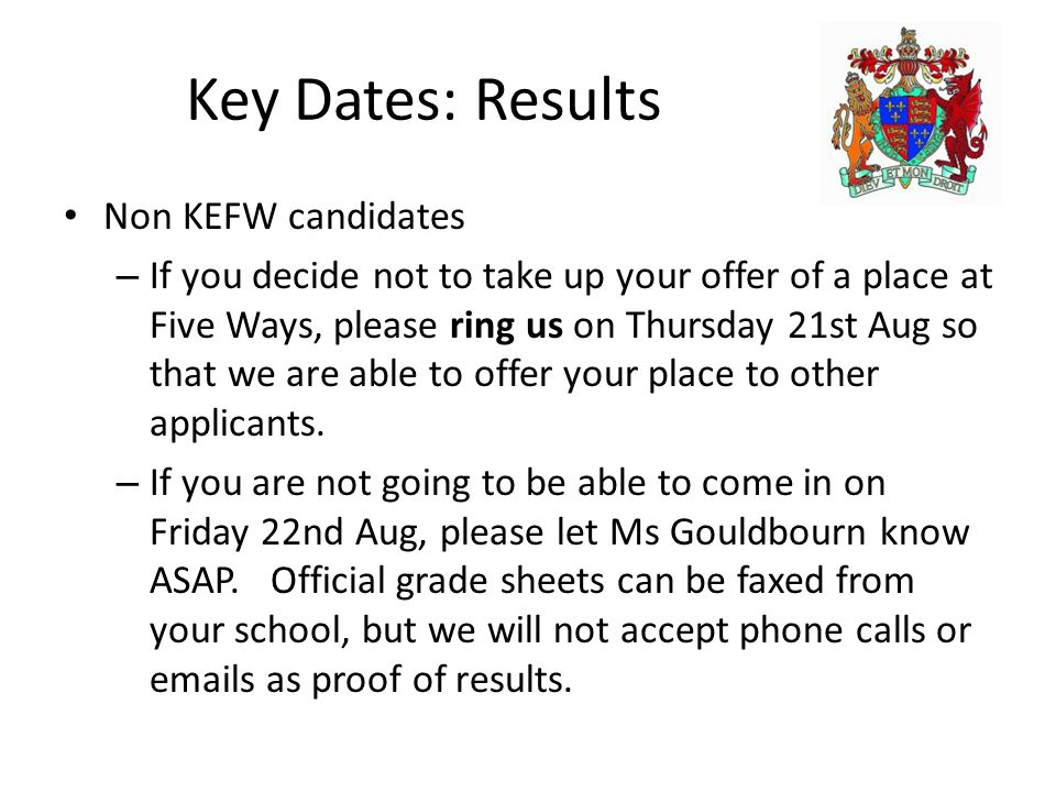 Key Dates: Results Non KEFW candidates – If you decide not to take up your offer of a place at Five Ways, please ring us on Thursday 21st Aug so that