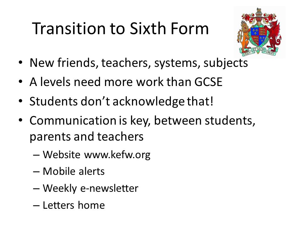 Transition to Sixth Form New friends, teachers, systems, subjects A levels need more work than GCSE Students don't acknowledge that! Communication is