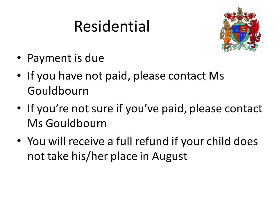 Residential Payment is due If you have not paid, please contact Ms Gouldbourn If you're not sure if you've paid, please contact Ms Gouldbourn You will