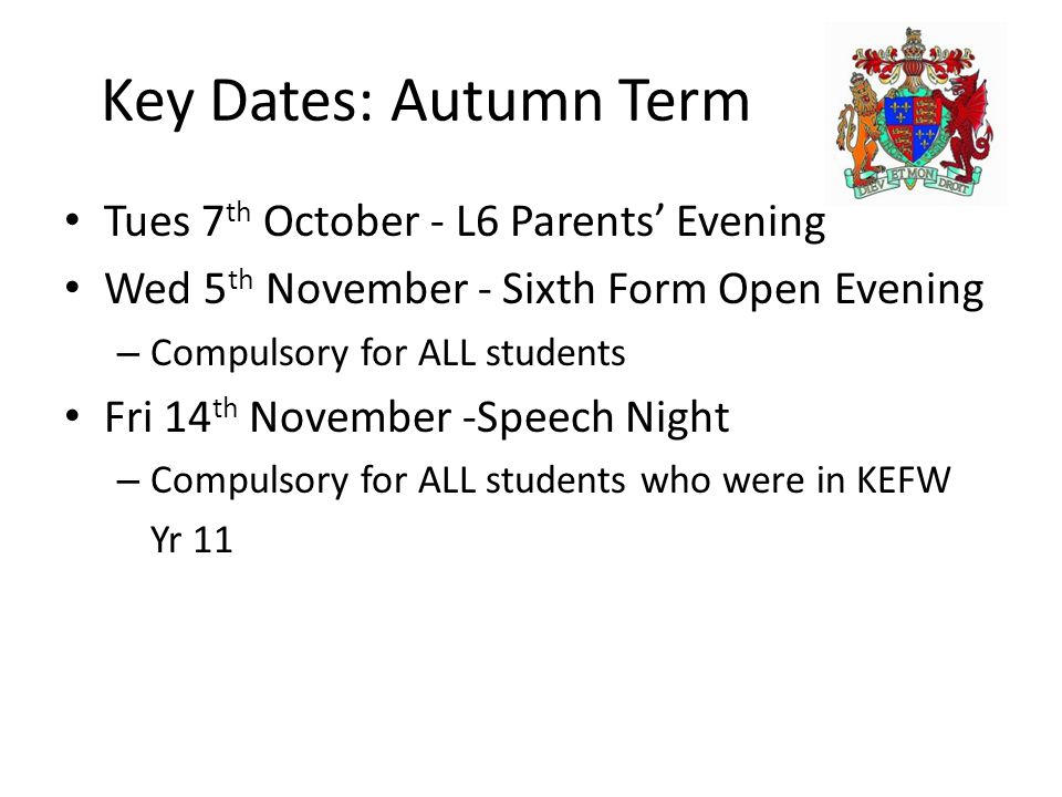 Key Dates: Autumn Term Tues 7 th October - L6 Parents' Evening Wed 5 th November - Sixth Form Open Evening – Compulsory for ALL students Fri 14 th November -Speech Night – Compulsory for ALL students who were in KEFW Yr 11