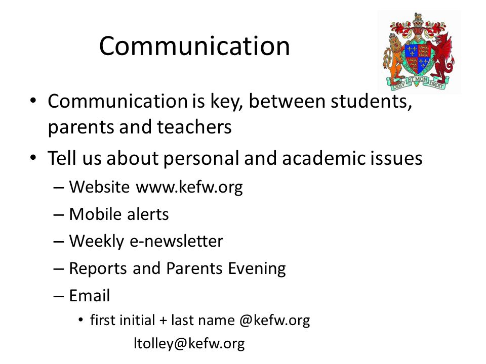 Communication Communication is key, between students, parents and teachers Tell us about personal and academic issues – Website www.kefw.org – Mobile