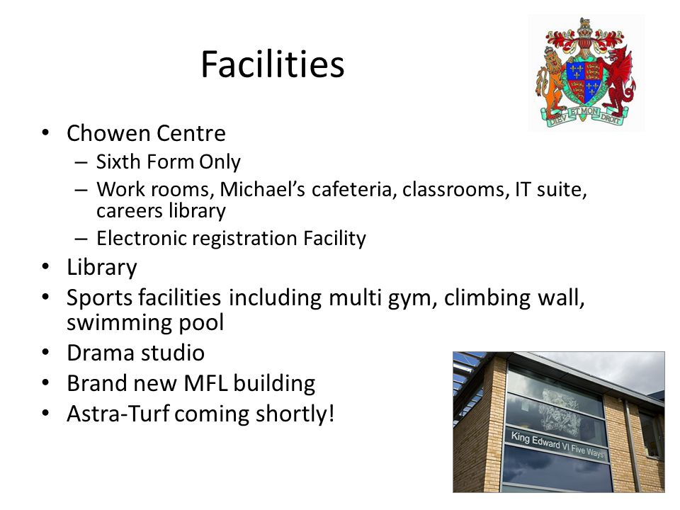 Facilities Chowen Centre – Sixth Form Only – Work rooms, Michael's cafeteria, classrooms, IT suite, careers library – Electronic registration Facility Library Sports facilities including multi gym, climbing wall, swimming pool Drama studio Brand new MFL building Astra-Turf coming shortly!