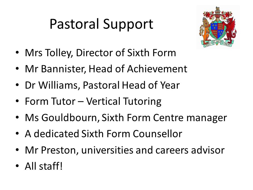 Pastoral Support Mrs Tolley, Director of Sixth Form Mr Bannister, Head of Achievement Dr Williams, Pastoral Head of Year Form Tutor – Vertical Tutorin